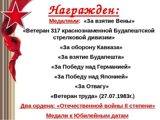 Награжден: Медалями: «За взятие Вены» «Ветеран 317 краснознаменной Будапештск...