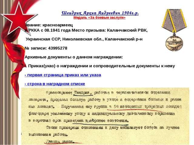 Шендрик Архип Андреевич1904г.р. Медаль «За боевые заслуги» Звание: красноа...