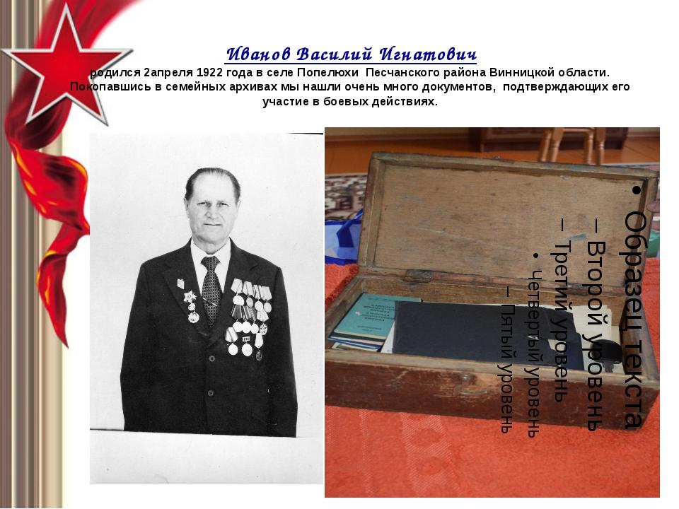 Иванов Василий Игнатович родился 2апреля 1922 года в селе Попелюхи Песчанског...