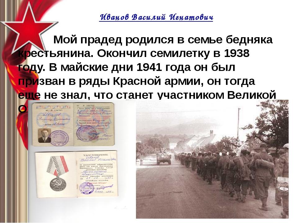 Иванов Василий Игнатович Мой прадед родился в семье бедняка крестьянина. Окон...