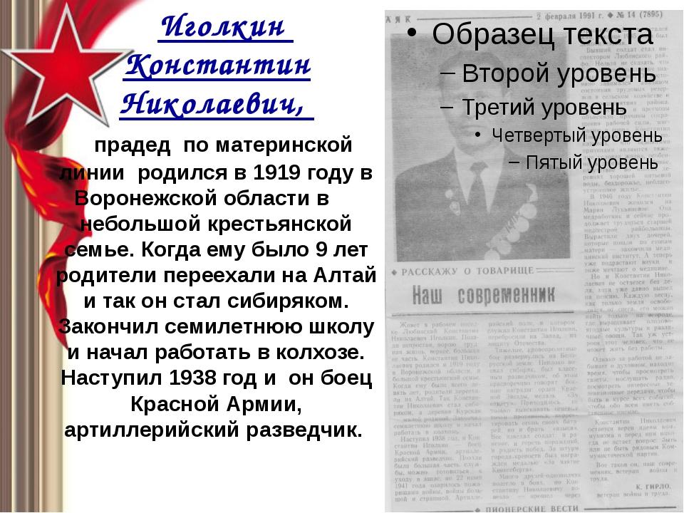 Иголкин Константин Николаевич, прадед по материнской линии родился в 1919 го...