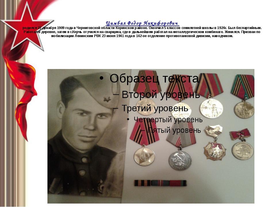 Цимбал Федор Никифорович родился 27 декабря 1909 года в Черниговской области...