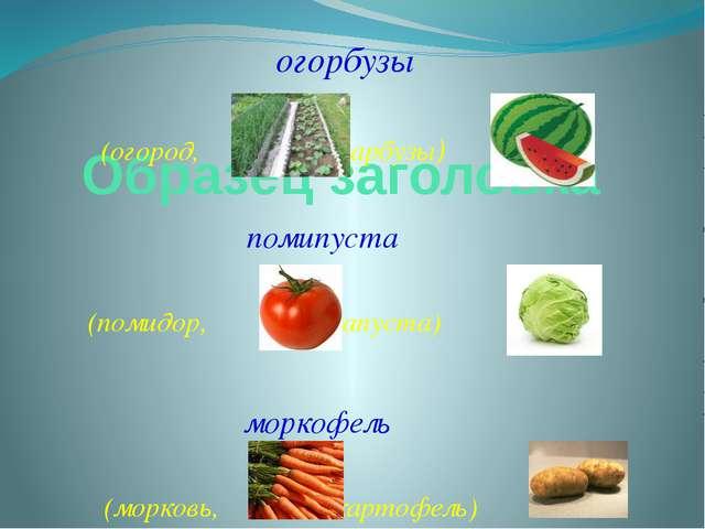 огорбузы (огород, арбузы) помипуста (помидор, капуста) моркофель (морковь, к...