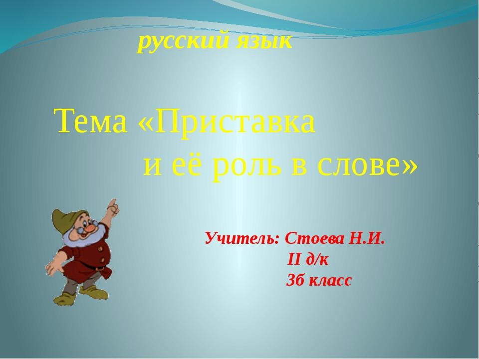 Учитель: Стоева Н.И. II д/к 3б класс русский язык Тема «Приставка и её роль в...