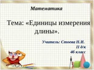 Математика Тема: «Единицы измерения длины». Учитель: Стоева Н.И. II д/к 4б кл