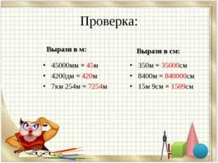 Проверка: Вырази в м: 45000мм = 45м 4200дм = 420м 7км 254м = 7254м Вырази в с