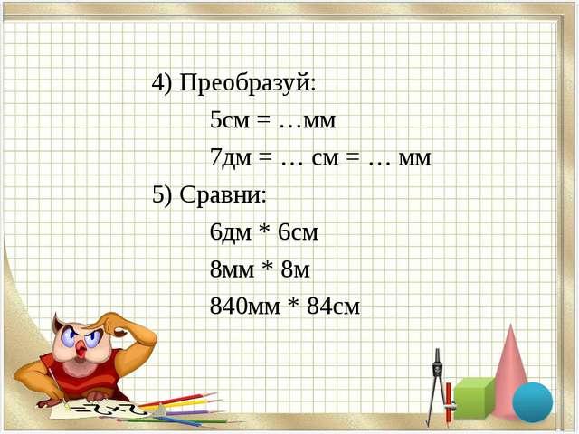 4) Преобразуй: 5см = …мм 7дм = … см = … мм 5) Сравни: 6дм *...