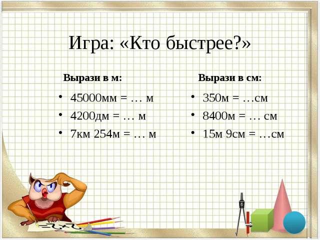 Игра: «Кто быстрее?» Вырази в м: 45000мм = … м 4200дм = … м 7км 254м = … м В...
