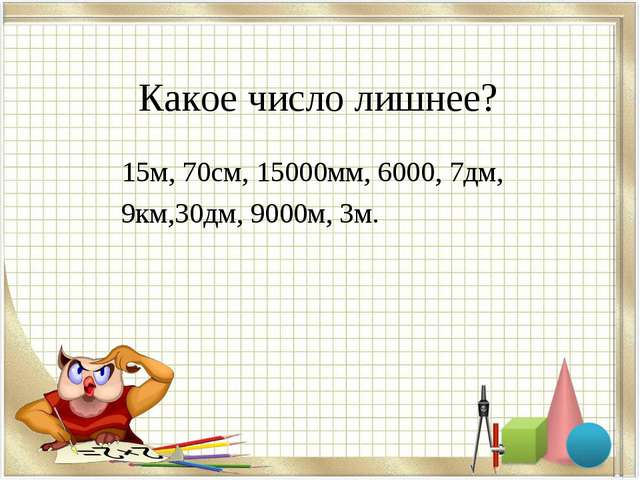 Какое число лишнее? 15м, 70см, 15000мм, 6000, 7дм, 9км,30дм, 9000м, 3м.