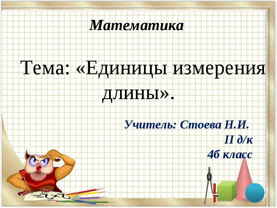 Математика Тема: «Единицы измерения длины». Учитель: Стоева Н.И. II д/к 4б кл...