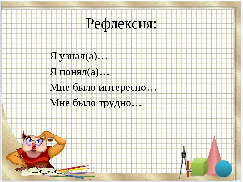 Рефлексия: Я узнал(а)… Я понял(а)… Мне было интересно… Мне было трудно…