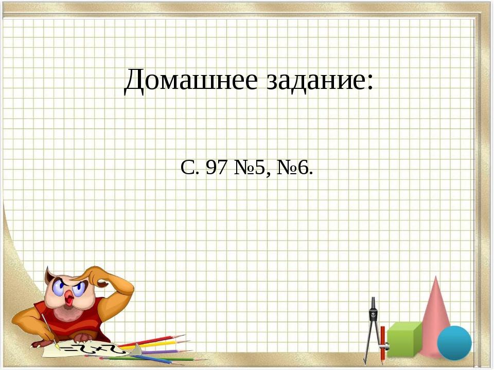 Домашнее задание:  С. 97 №5, №6.