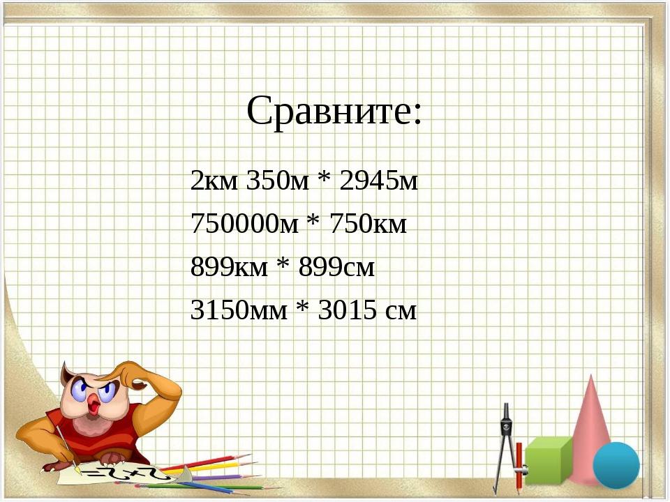 Сравните: 2км 350м * 2945м 750000м * 750км 899км * 899см 3150мм * 3015 см