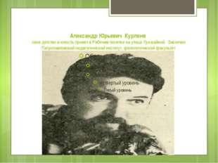 Александр Юрьевич Курленя свое детство и юность провел в Рабочем поселке на у