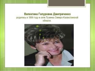 Валентина Гапуровна Дмитриченко родилась в 1956 году в селе Лузинка Северо-Ка