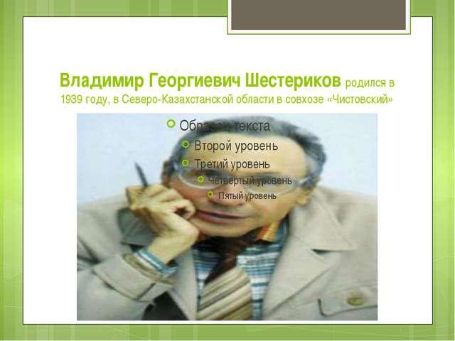 Владимир Георгиевич Шестериков родился в 1939 году, в Северо-Казахстанской об...