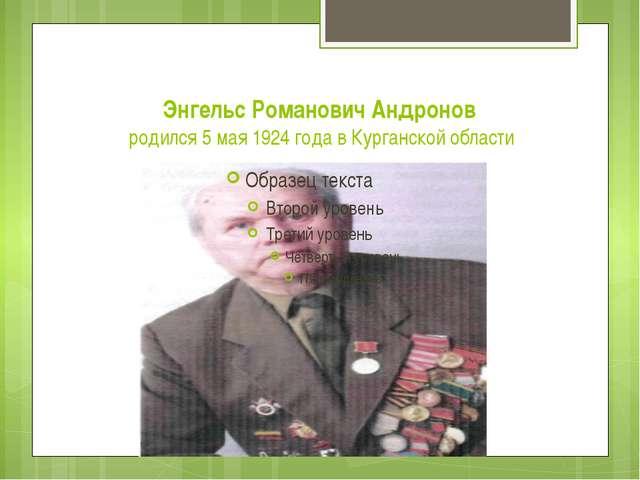 Энгельс Романович Андронов родился 5 мая 1924 года в Курганской области