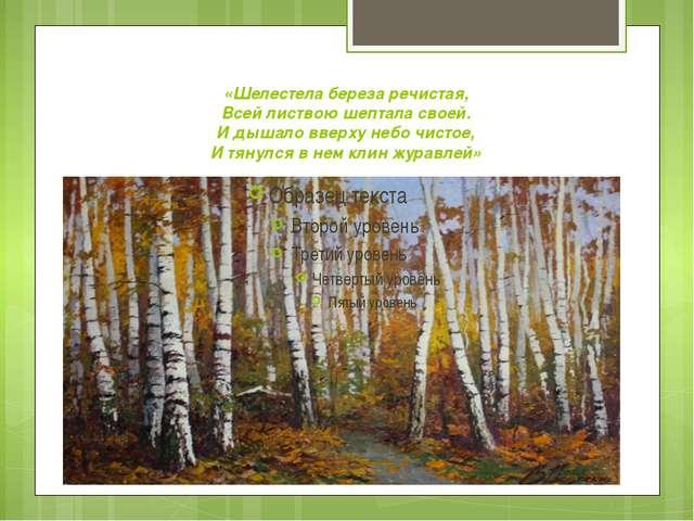 «Шелестела береза речистая, Всей листвою шептала своей. И дышало вверху небо...