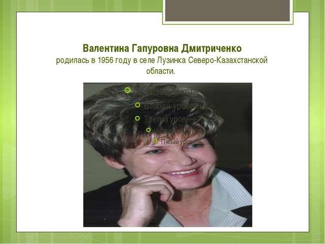 Валентина Гапуровна Дмитриченко родилась в 1956 году в селе Лузинка Северо-Ка...
