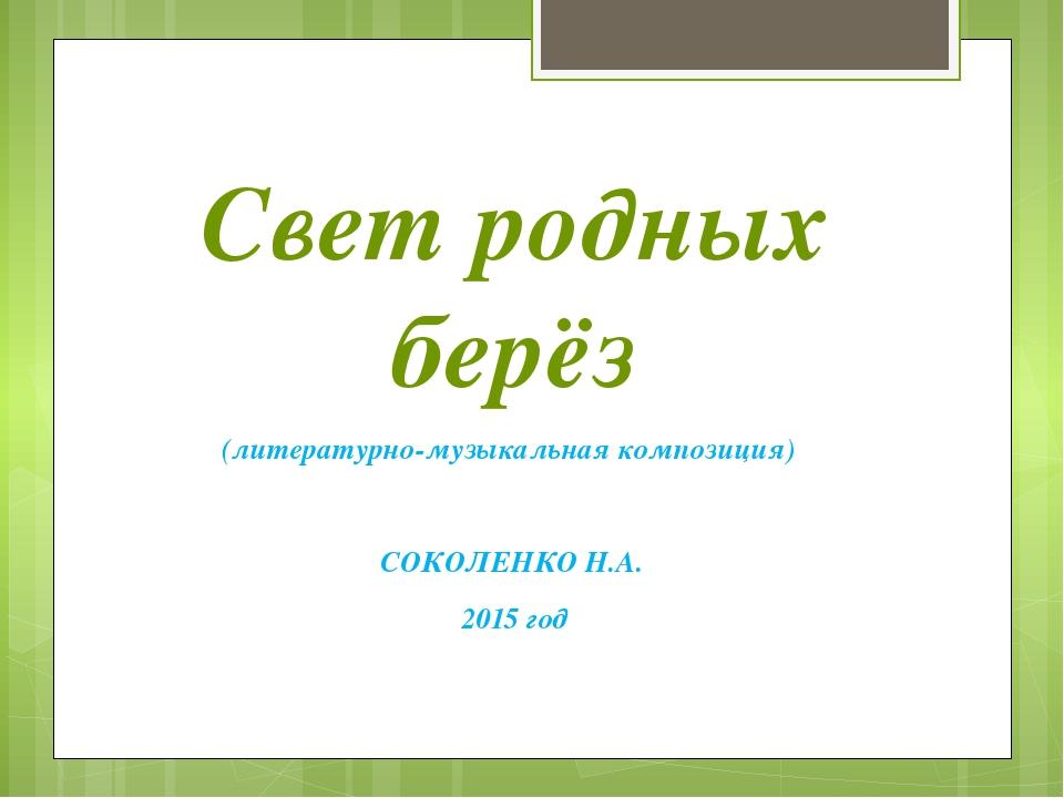 Свет родных берёз (литературно-музыкальная композиция) СОКОЛЕНКО Н.А. 2015 год