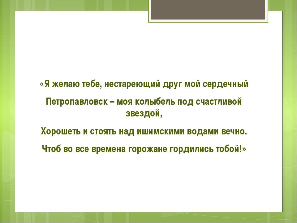 «Я желаю тебе, нестареющий друг мой сердечный Петропавловск – моя колыбель п...