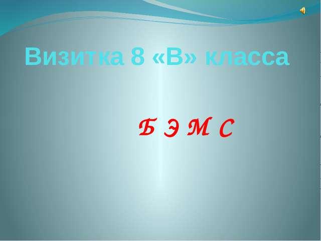 Визитка 8 «В» класса Б Э М С