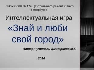 Интеллектуальная игра «Знай и люби свой город» Автор: учитель Дмитриева М.Г.