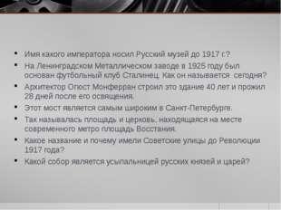 Имя какого императора носил Русский музей до 1917 г.? На Ленинградском Металл