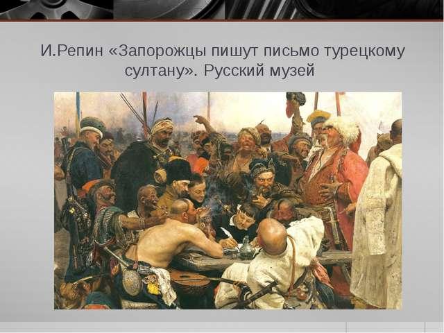 И.Репин «Запорожцы пишут письмо турецкому султану». Русский музей