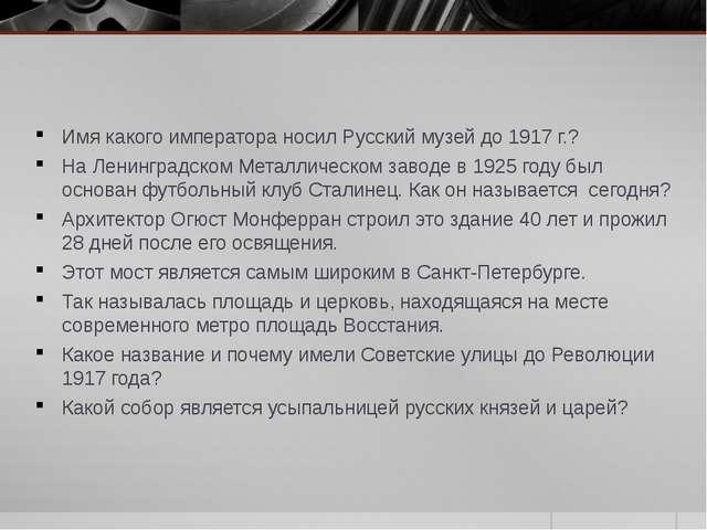 Имя какого императора носил Русский музей до 1917 г.? На Ленинградском Металл...
