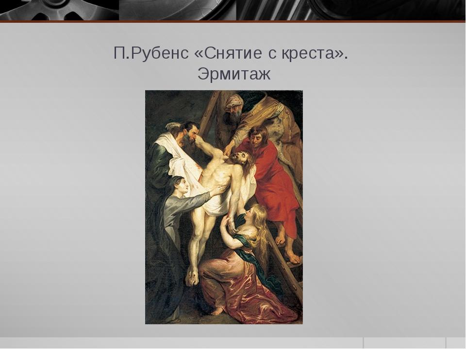 П.Рубенс «Снятие с креста». Эрмитаж