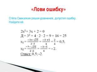 «Лови ошибку» Стёпа Смекалкин решая уравнения, допустил ошибку. Найдите её.