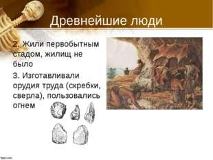 Древнейшие люди 2. Жили первобытным стадом, жилищ не было 3. Изготавливали ор