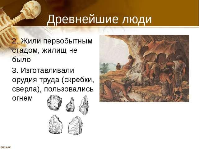 Древнейшие люди 2. Жили первобытным стадом, жилищ не было 3. Изготавливали ор...