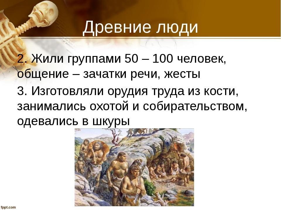 Древние люди 2. Жили группами 50 – 100 человек, общение – зачатки речи, жесты...