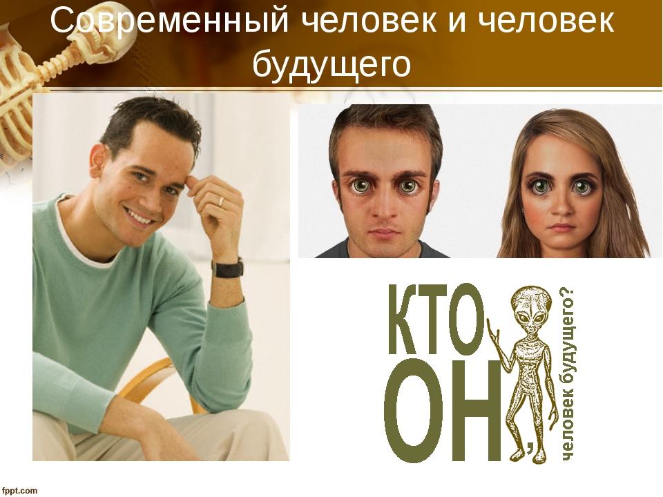 Современный человек и человек будущего