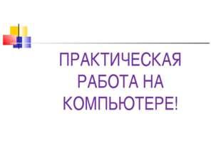 ПРАКТИЧЕСКАЯ РАБОТА НА КОМПЬЮТЕРЕ!