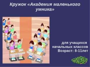 Кружок «Академия маленького умника» для учащихся начальных классов Возраст: 8