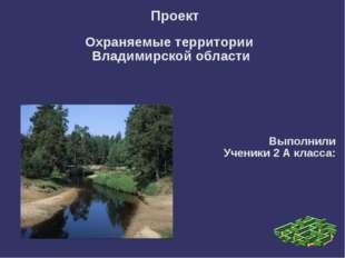 Проект Охраняемые территории Владимирской области Выполнили Ученики 2 А клас