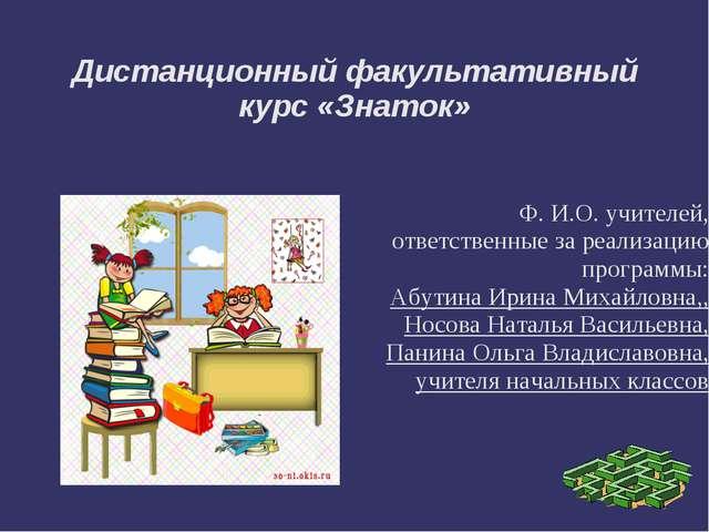 Дистанционный факультативный курс «Знаток»  Ф. И.О. учителей, ответственн...