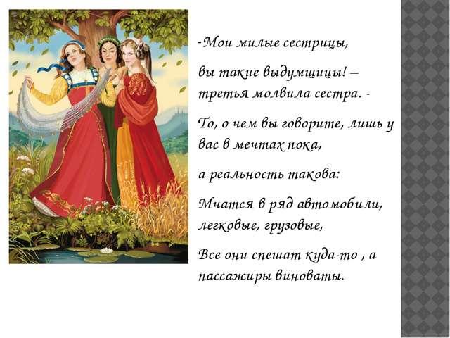-Мои милые сестрицы, вы такие выдумщицы! – третья молвила сестра. - То, о че...