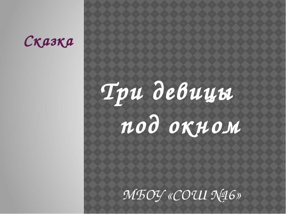 Сказка Три девицы под окном МБОУ «СОШ №16»