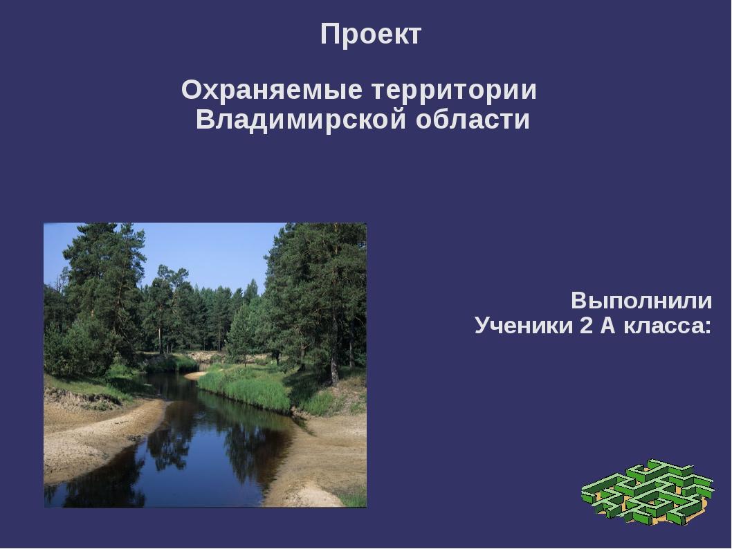 Проект Охраняемые территории Владимирской области Выполнили Ученики 2 А клас...
