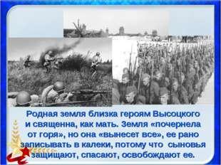 Родная земля близка героям Высоцкого и священна, как мать. Земля «почернела о