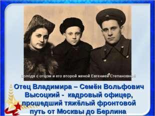 Отец Владимира – Семён Вольфович Высоцкий - кадровый офицер, прошедший тяжёлы