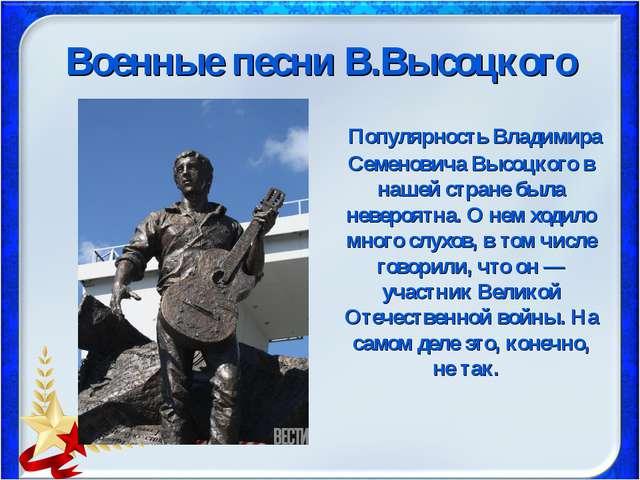 Военные песни В.Высоцкого Популярность Владимира Семеновича Высоцкого в нашей...