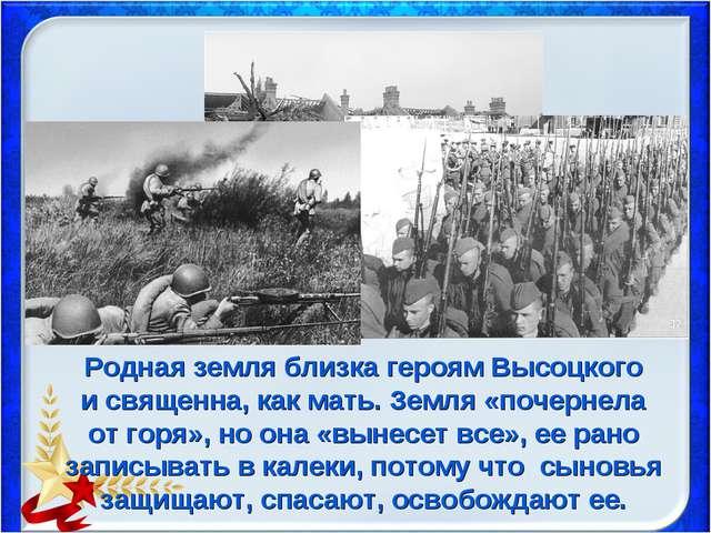 Родная земля близка героям Высоцкого и священна, как мать. Земля «почернела о...