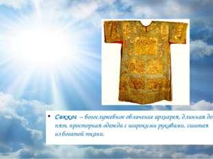 Саккос – богослужебное облачение архиерея, длинная до пят, просторная одежда