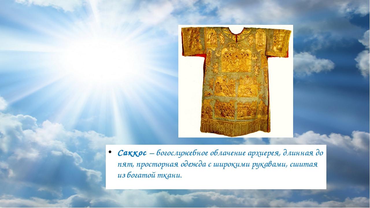 Саккос – богослужебное облачение архиерея, длинная до пят, просторная одежда...