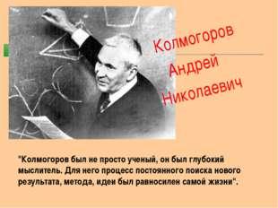 """Колмогоров Андрей Николаевич """"Колмогоров был не просто ученый, он был глубок"""